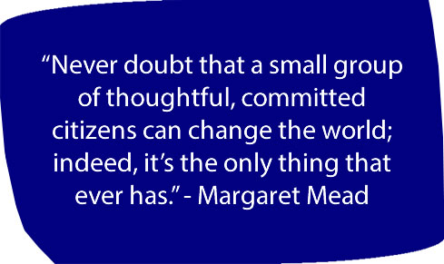 """""""Never doubt that a small group of thoughtful, committed citizens can change the world; indeed, it's the only thing that ever has."""" - Margaret Mead"""